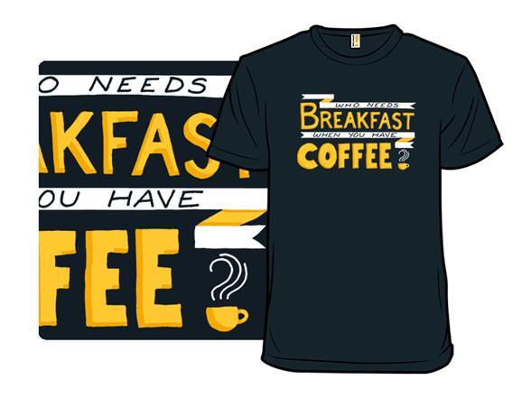 Who Needs Breakfast? T Shirt