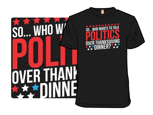 Who Wants To Talk Politics Over Thanksgiving Dinner? T Shirt
