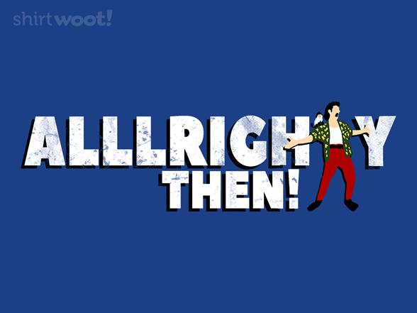 Alllrighty Then! T Shirt
