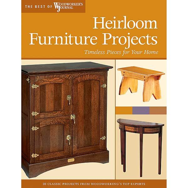 Heirloom Furniture Projects: Timeless Pieces for Your Home (Best of WWJ)
