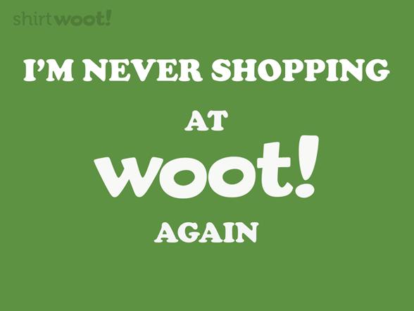 Never Shopping At Woot Again T Shirt