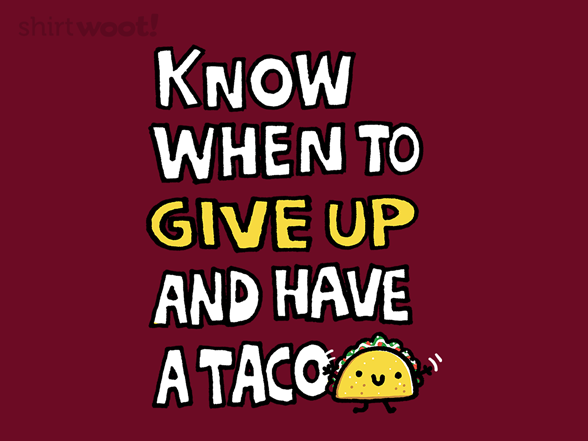 Know When To Give Up And Have A Taco T Shirt