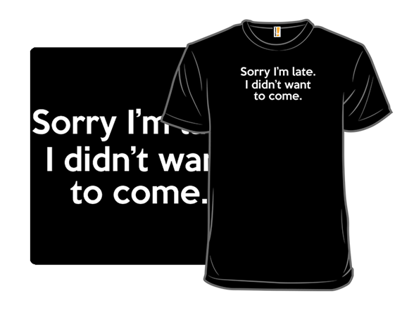 Sorry I'm Late T Shirt