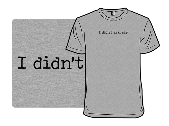 I Didn't Ask T Shirt