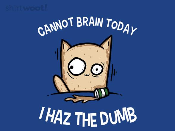 I Haz The Dumb T Shirt