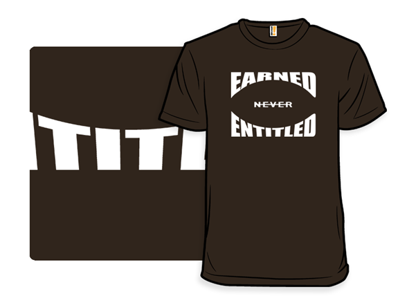 Earned. Never Entitled. T Shirt