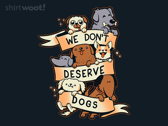 We Don't Deserve Dogs T Shirt