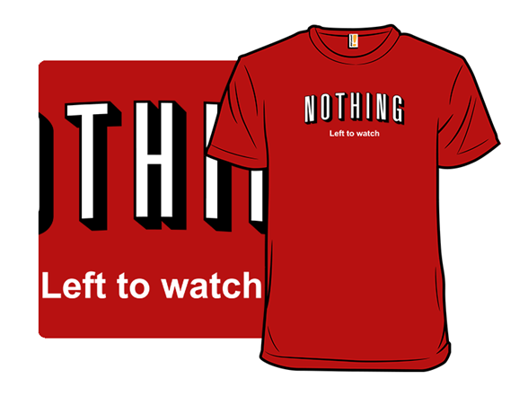 Nothing Left To Watch T Shirt