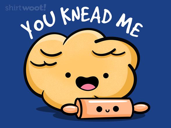 You Knead Me T Shirt