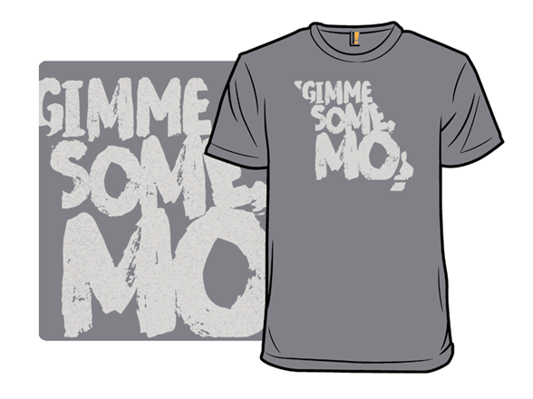 Gimme Some Mo! T Shirt