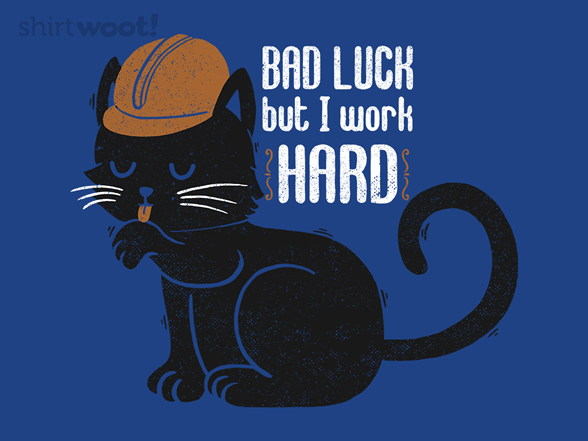 Bad Luck, But I Work Hard T Shirt