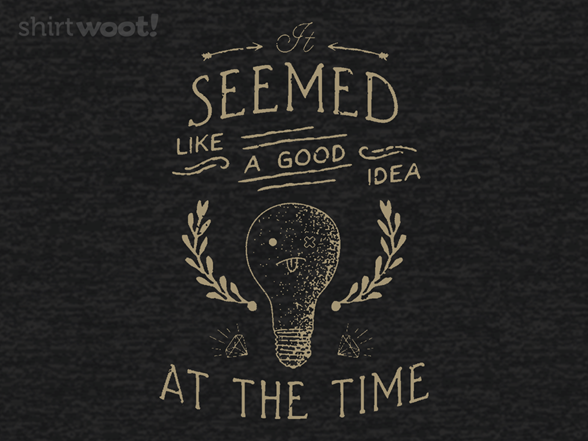 A Good Idea At The Time T Shirt
