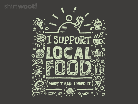 I Support Local Food...more Than I Need It T Shirt