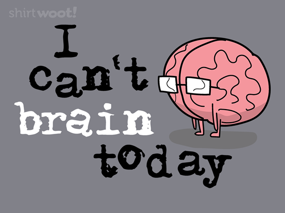 I Can't Brain Today T Shirt