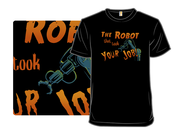The Robot That Took Your Job! T Shirt