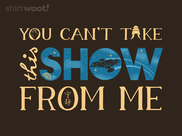 You Can't Take This Show From Me T Shirt