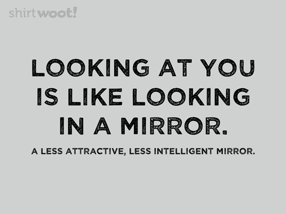 Like Looking In A Mirror T Shirt