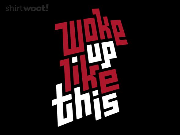 Woke Up Like This T Shirt