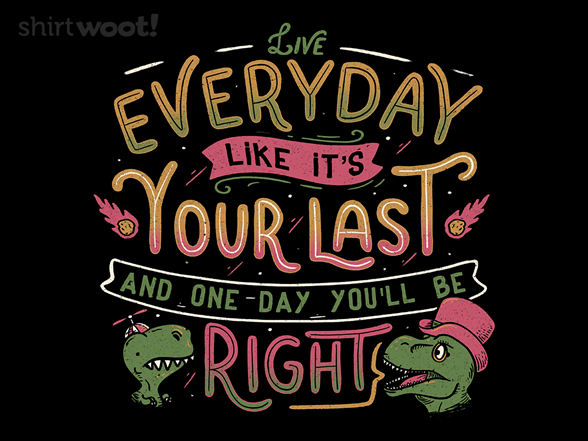 Live Every Day Like It's Your Last, And One Day You'll Be Right T Shirt