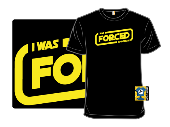 I Was Forced To Be Here T Shirt