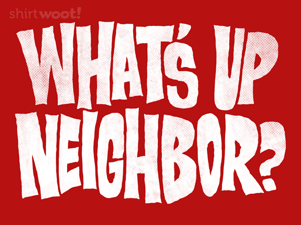 What's Up Neighbor? T Shirt