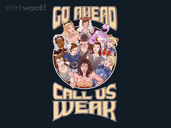 Go Ahead, Call Us Weak T Shirt