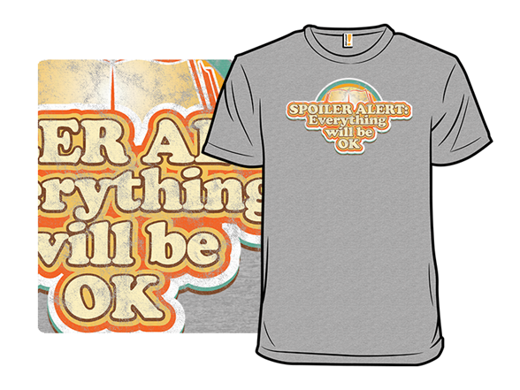 Spoiler Alert: Everything Will Be Ok T Shirt